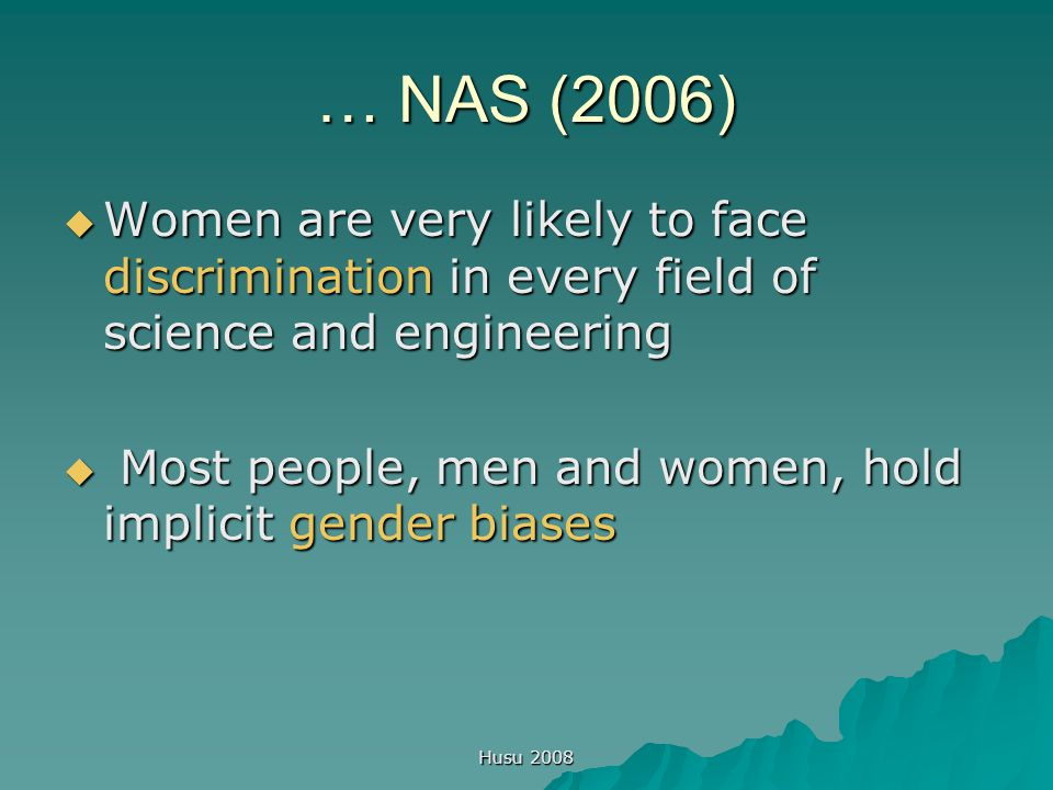 Husu 2008 … NAS (2006)  Women are very likely to face discrimination in every field of science and engineering  Most people, men and women, hold imp