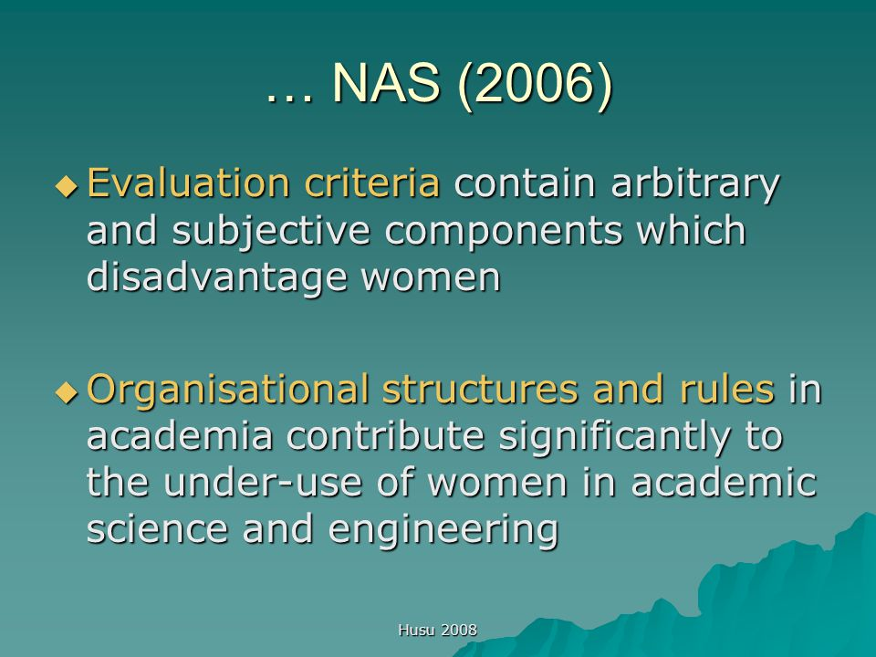 Husu 2008 … NAS (2006)  Evaluation criteria contain arbitrary and subjective components which disadvantage women  Organisational structures and rules in academia contribute significantly to the under-use of women in academic science and engineering