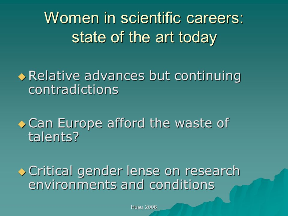 Husu 2008 Women in scientific careers: state of the art today  Relative advances but continuing contradictions  Can Europe afford the waste of talents.