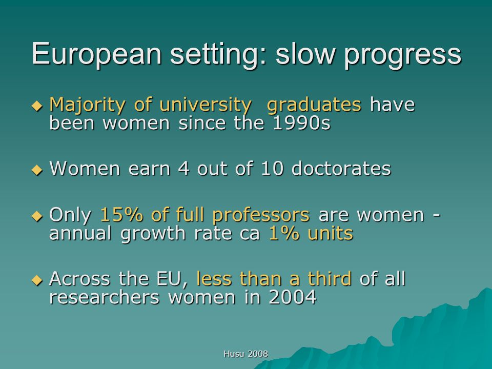 Husu 2008 European setting: slow progress  Majority of university graduates have been women since the 1990s  Women earn 4 out of 10 doctorates  Only 15% of full professors are women - annual growth rate ca 1% units  Across the EU, less than a third of all researchers women in 2004