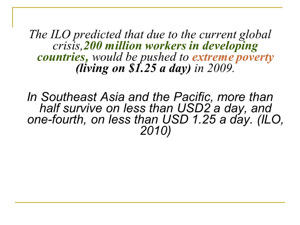 The ILO predicted that due to the current global crisis,200 million workers in developing countries, would be pushed to extreme poverty (living on $1.