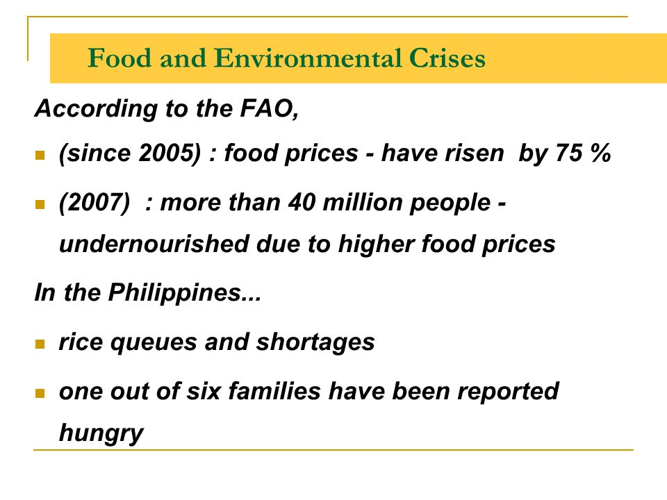 Food and Environmental Crises According to the FAO, (since 2005) : food prices - have risen by 75 % (2007) : more than 40 million people - undernouris