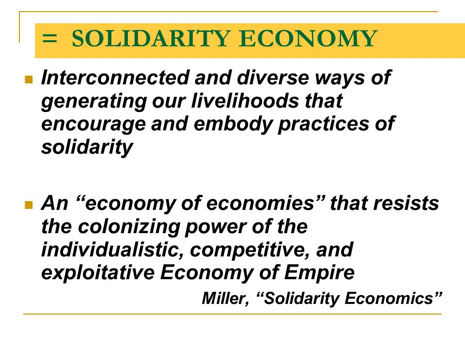"= SOLIDARITY ECONOMY Interconnected and diverse ways of generating our livelihoods that encourage and embody practices of solidarity An ""economy of ec"