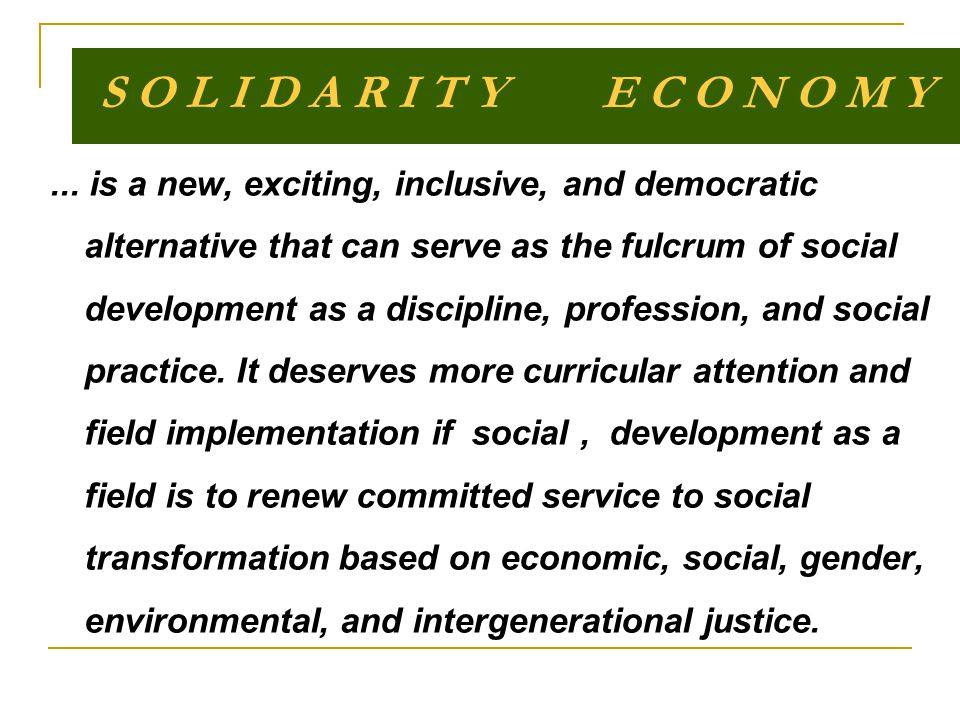 S O L I D A R I T Y E C O N O M Y... is a new, exciting, inclusive, and democratic alternative that can serve as the fulcrum of social development as