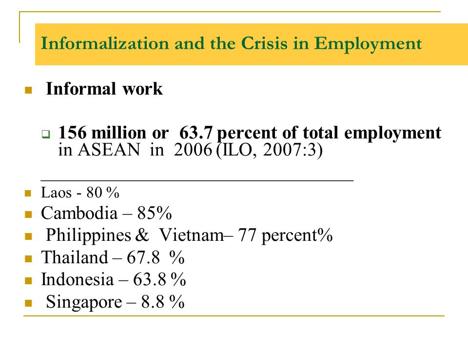 Informalization and the Crisis in Employment Informal work  156 million or 63.7 percent of total employment in ASEAN in 2006 (ILO, 2007:3) __________