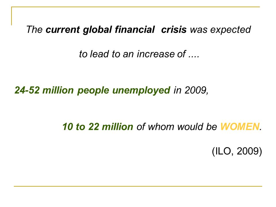 The current global financial crisis was expected to lead to an increase of.... 24-52 million people unemployed in 2009, 10 to 22 million of whom would