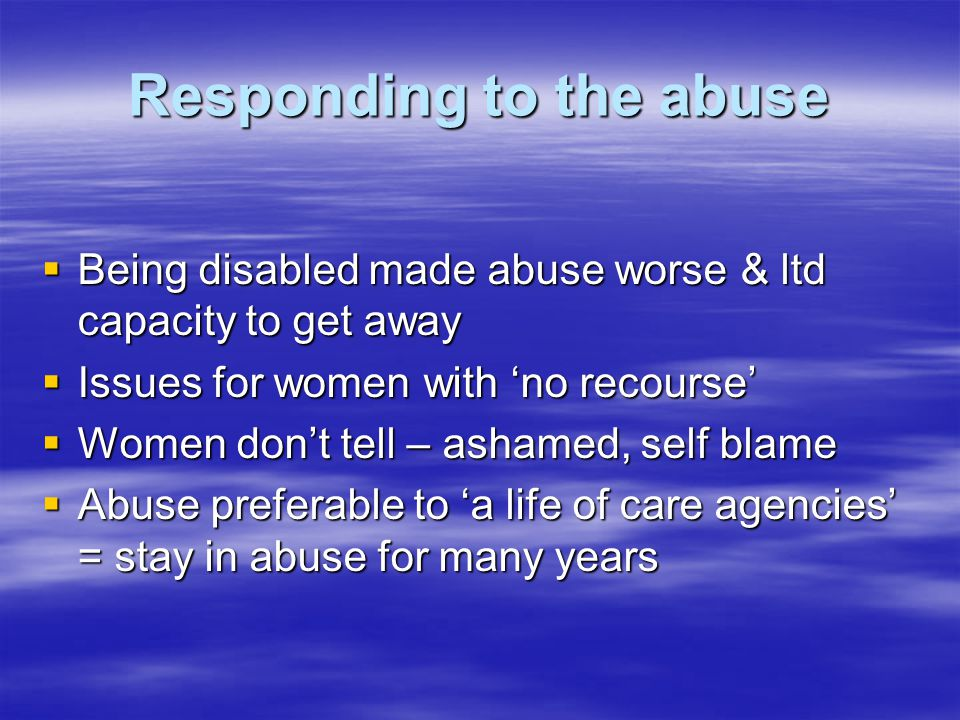 Responding to the abuse  Being disabled made abuse worse & ltd capacity to get away  Issues for women with 'no recourse'  Women don't tell – ashamed, self blame  Abuse preferable to 'a life of care agencies' = stay in abuse for many years