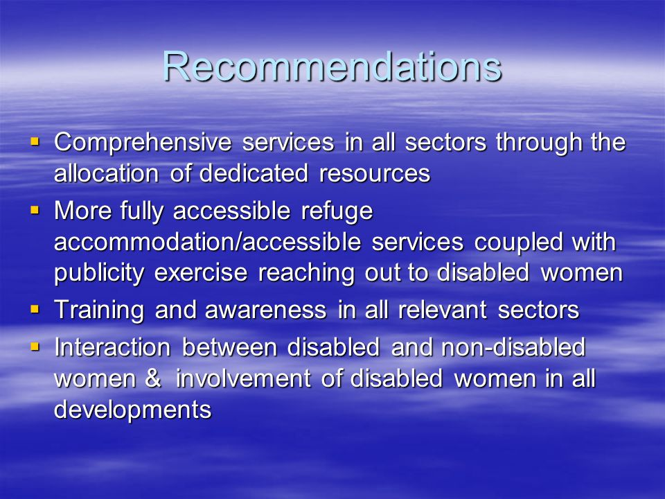 Recommendations  Comprehensive services in all sectors through the allocation of dedicated resources  More fully accessible refuge accommodation/accessible services coupled with publicity exercise reaching out to disabled women  Training and awareness in all relevant sectors  Interaction between disabled and non-disabled women & involvement of disabled women in all developments