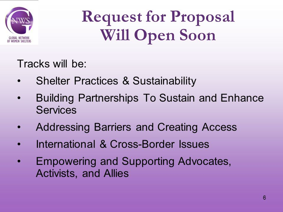 6 Request for Proposal Will Open Soon Tracks will be: Shelter Practices & Sustainability Building Partnerships To Sustain and Enhance Services Addressing Barriers and Creating Access International & Cross-Border Issues Empowering and Supporting Advocates, Activists, and Allies