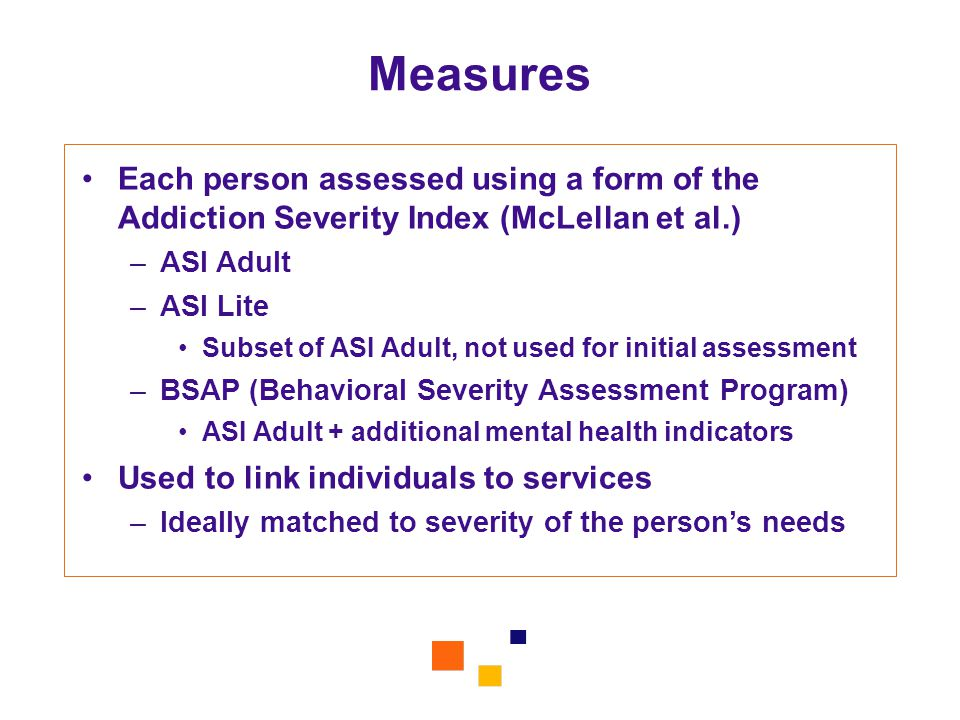 Measures Each person assessed using a form of the Addiction Severity Index (McLellan et al.) –ASI Adult –ASI Lite Subset of ASI Adult, not used for in