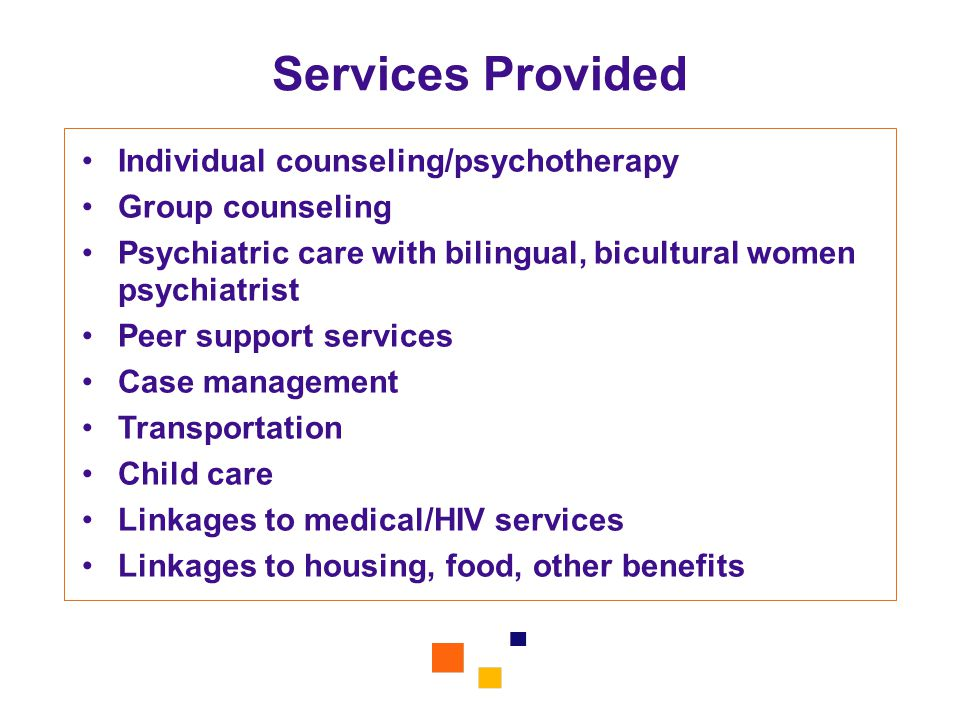 Services Provided Individual counseling/psychotherapy Group counseling Psychiatric care with bilingual, bicultural women psychiatrist Peer support ser
