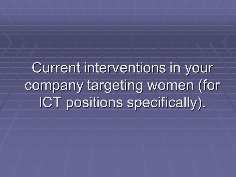 Current interventions in your company targeting women (for ICT positions specifically).