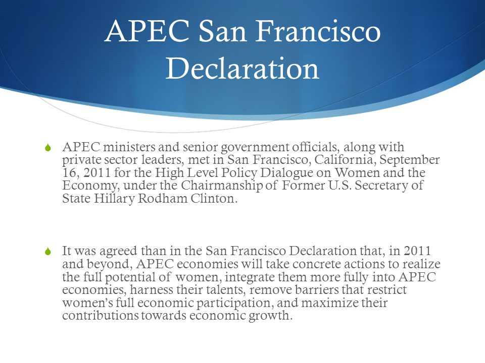 APEC San Francisco Declaration  APEC ministers and senior government officials, along with private sector leaders, met in San Francisco, California, September 16, 2011 for the High Level Policy Dialogue on Women and the Economy, under the Chairmanship of Former U.S.