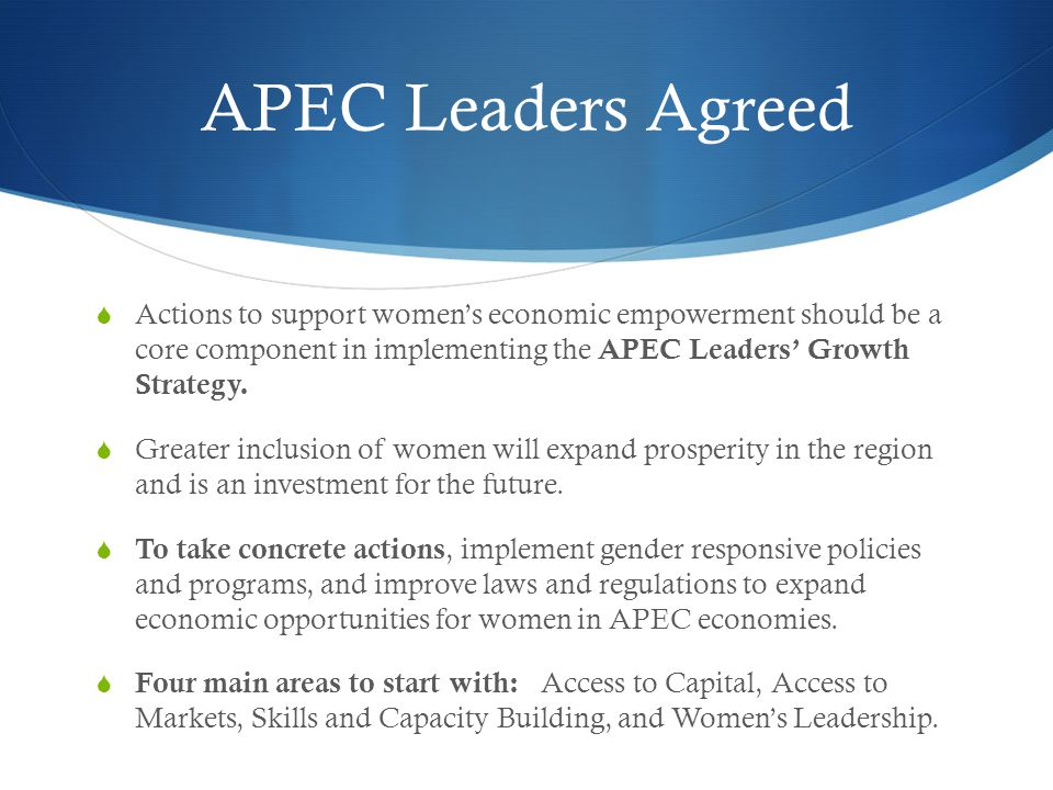APEC Leaders Agreed  Actions to support women's economic empowerment should be a core component in implementing the APEC Leaders' Growth Strategy.