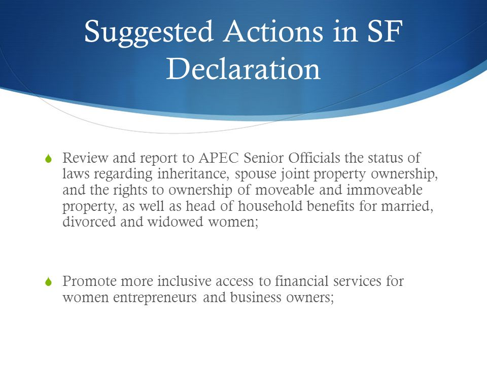 Suggested Actions in SF Declaration  Review and report to APEC Senior Officials the status of laws regarding inheritance, spouse joint property ownership, and the rights to ownership of moveable and immoveable property, as well as head of household benefits for married, divorced and widowed women;  Promote more inclusive access to financial services for women entrepreneurs and business owners;