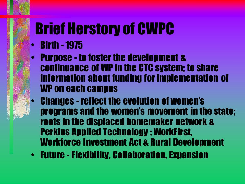 Brief Herstory of CWPC Birth - 1975 Purpose - to foster the development & continuance of WP in the CTC system; to share information about funding for implementation of WP on each campus Changes - reflect the evolution of women's programs and the women's movement in the state; roots in the displaced homemaker network & Perkins Applied Technology ; WorkFirst, Workforce Investment Act & Rural Development Future - Flexibility, Collaboration, Expansion