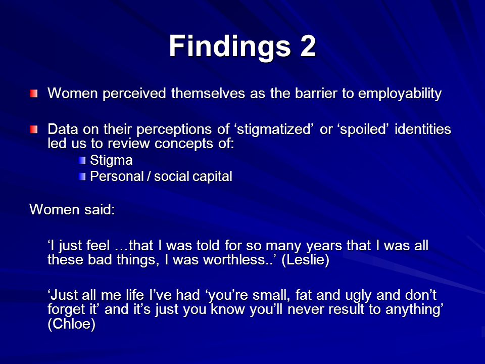 Findings 2 Women perceived themselves as the barrier to employability Data on their perceptions of 'stigmatized' or 'spoiled' identities led us to review concepts of: Stigma Personal / social capital Women said: 'I just feel …that I was told for so many years that I was all these bad things, I was worthless..' (Leslie) 'Just all me life I've had 'you're small, fat and ugly and don't forget it' and it's just you know you'll never result to anything' (Chloe)