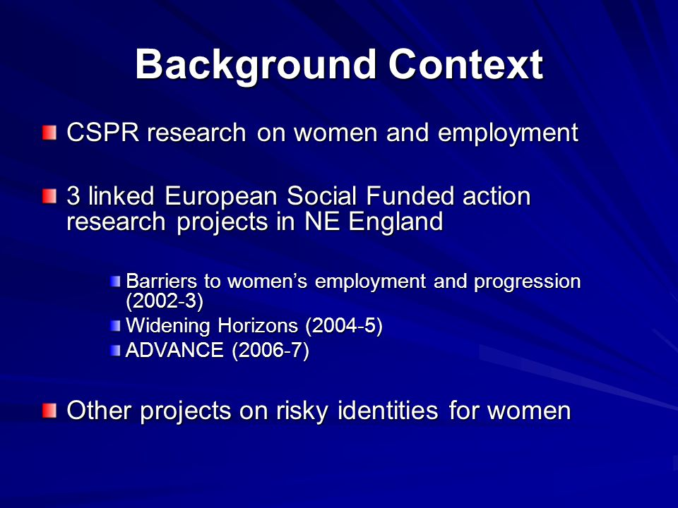 Background Context CSPR research on women and employment 3 linked European Social Funded action research projects in NE England Barriers to women's employment and progression (2002-3) Widening Horizons (2004-5) ADVANCE (2006-7) Other projects on risky identities for women