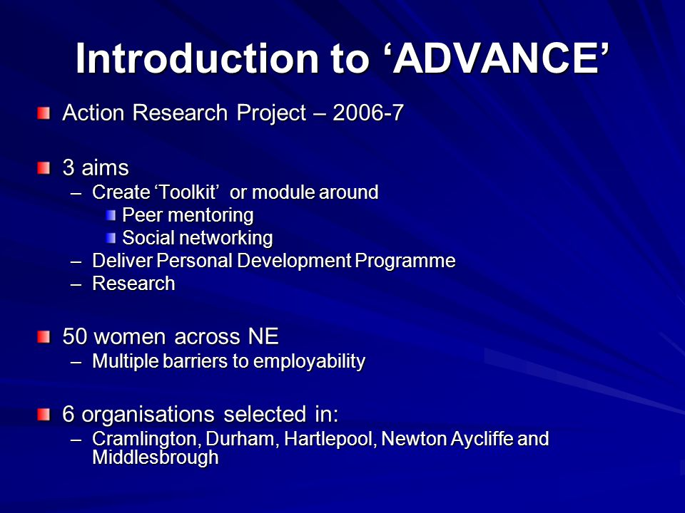 Introduction to 'ADVANCE' Action Research Project – 2006-7 3 aims –Create 'Toolkit' or module around Peer mentoring Social networking –Deliver Personal Development Programme –Research 50 women across NE –Multiple barriers to employability 6 organisations selected in: –Cramlington, Durham, Hartlepool, Newton Aycliffe and Middlesbrough