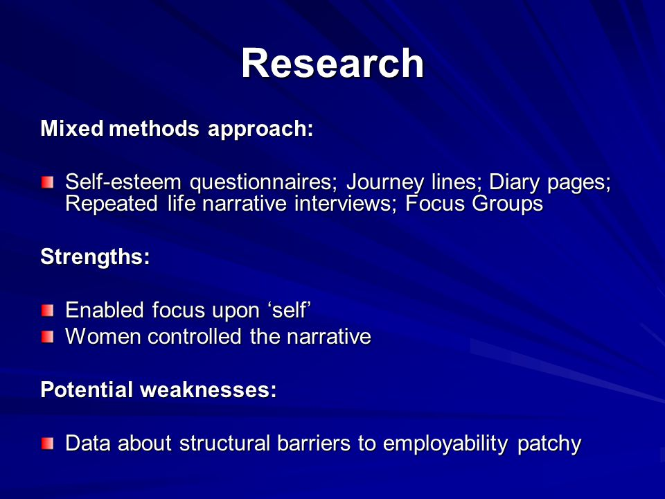 Research Mixed methods approach: Self-esteem questionnaires; Journey lines; Diary pages; Repeated life narrative interviews; Focus Groups Strengths: Enabled focus upon 'self' Women controlled the narrative Potential weaknesses: Data about structural barriers to employability patchy