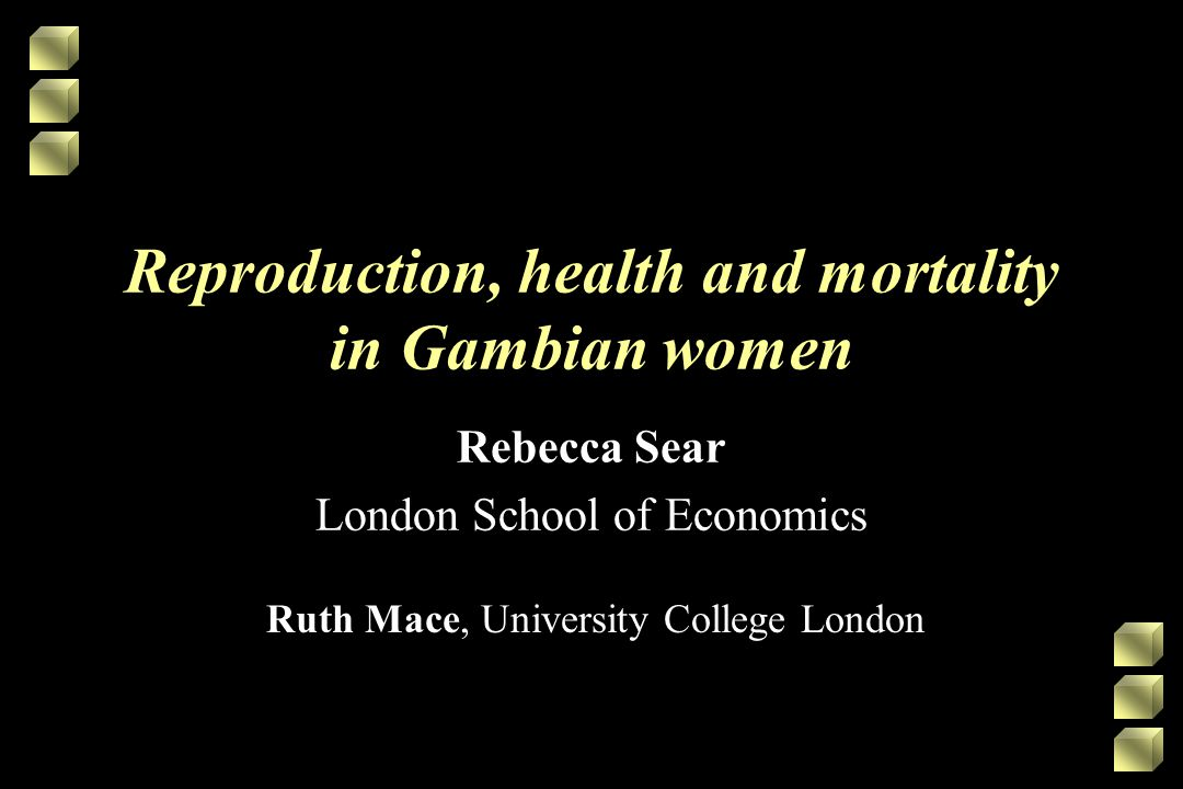 Reproduction, health and mortality in Gambian women Rebecca Sear London School of Economics Ruth Mace, University College London