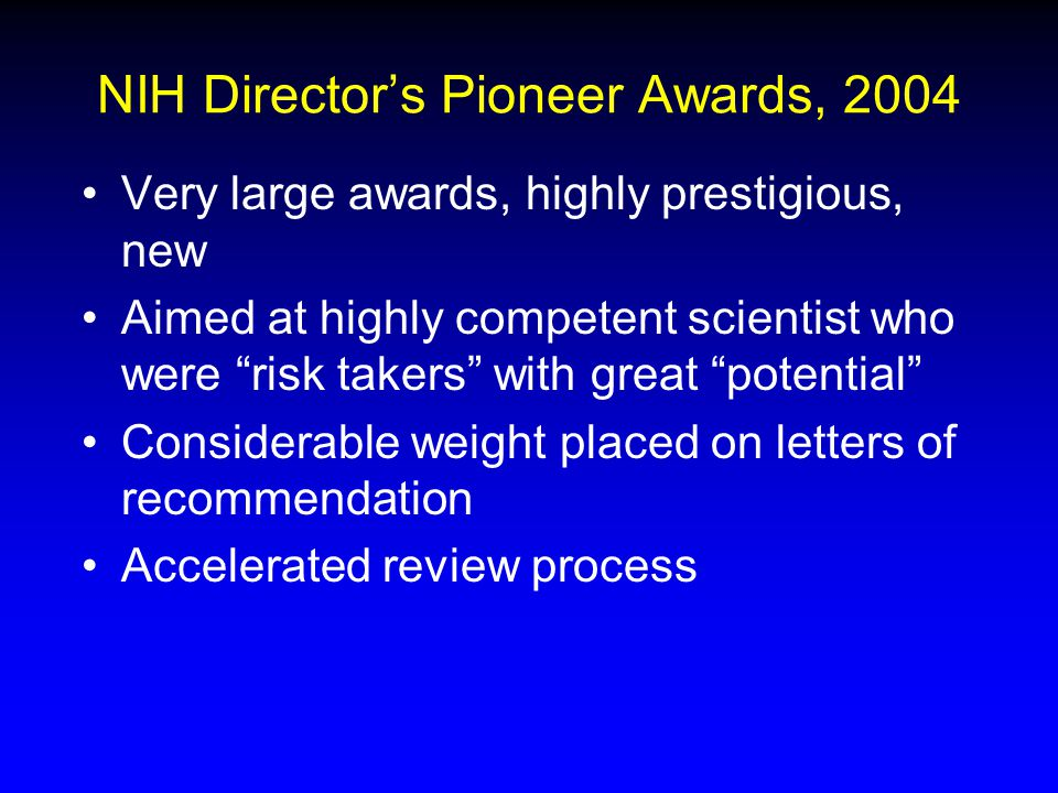 NIH Director's Pioneer Awards, 2004 Very large awards, highly prestigious, new Aimed at highly competent scientist who were risk takers with great potential Considerable weight placed on letters of recommendation Accelerated review process