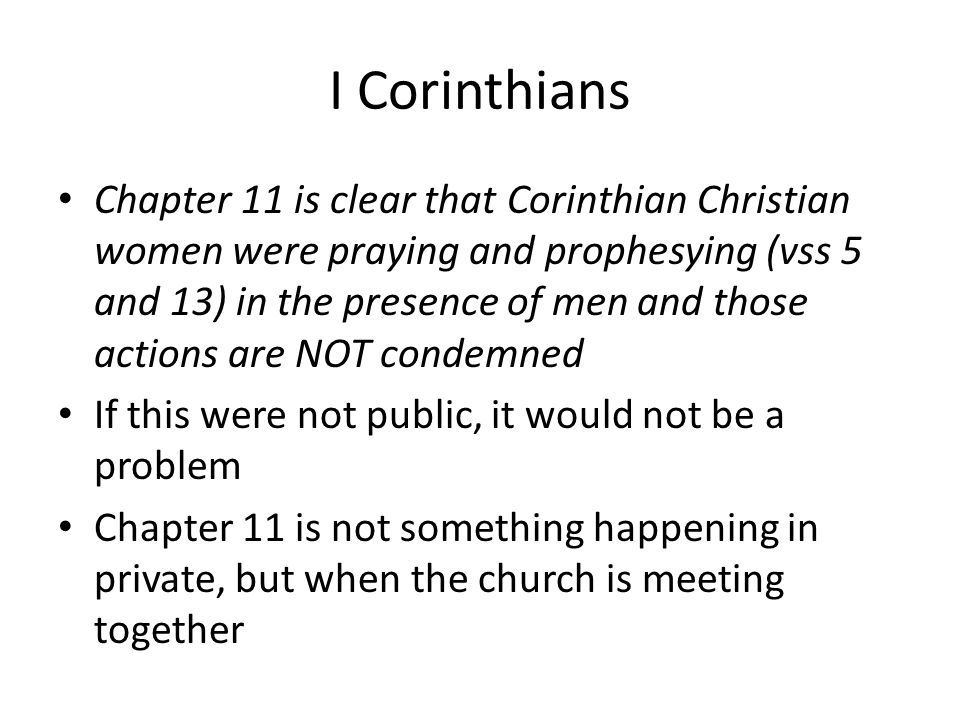 I Corinthians Chapter 11 is clear that Corinthian Christian women were praying and prophesying (vss 5 and 13) in the presence of men and those actions