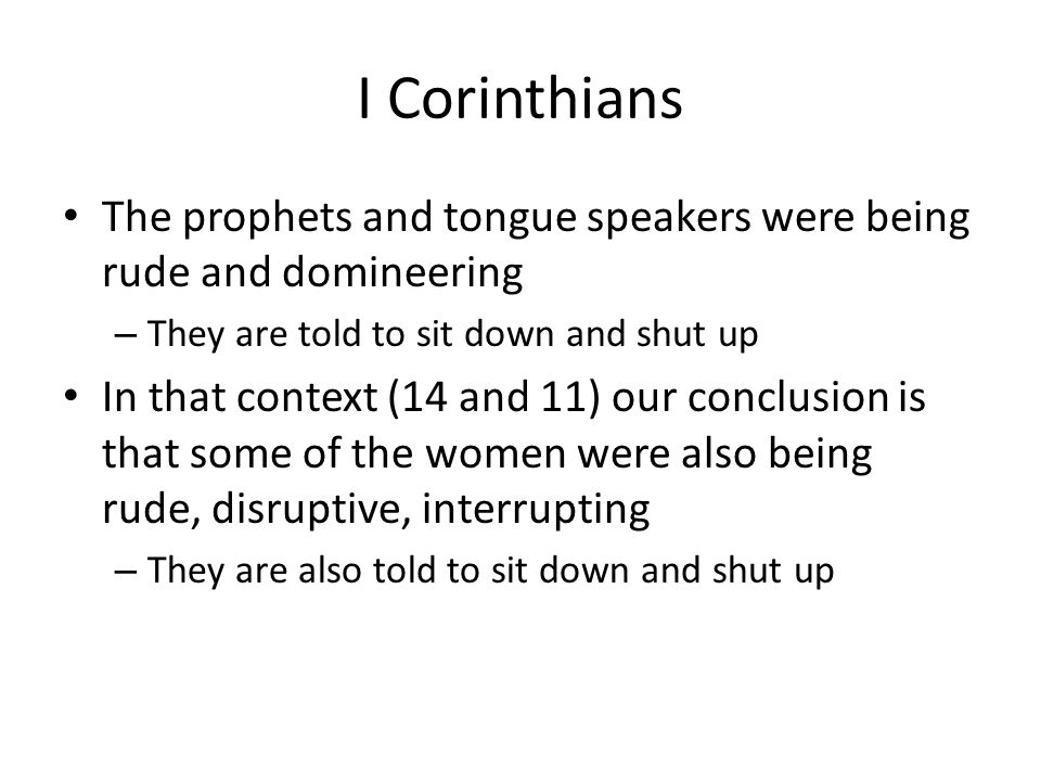 I Corinthians The prophets and tongue speakers were being rude and domineering – They are told to sit down and shut up In that context (14 and 11) our conclusion is that some of the women were also being rude, disruptive, interrupting – They are also told to sit down and shut up