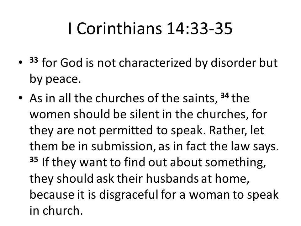I Corinthians 14:33-35 33 for God is not characterized by disorder but by peace. As in all the churches of the saints, 34 the women should be silent i