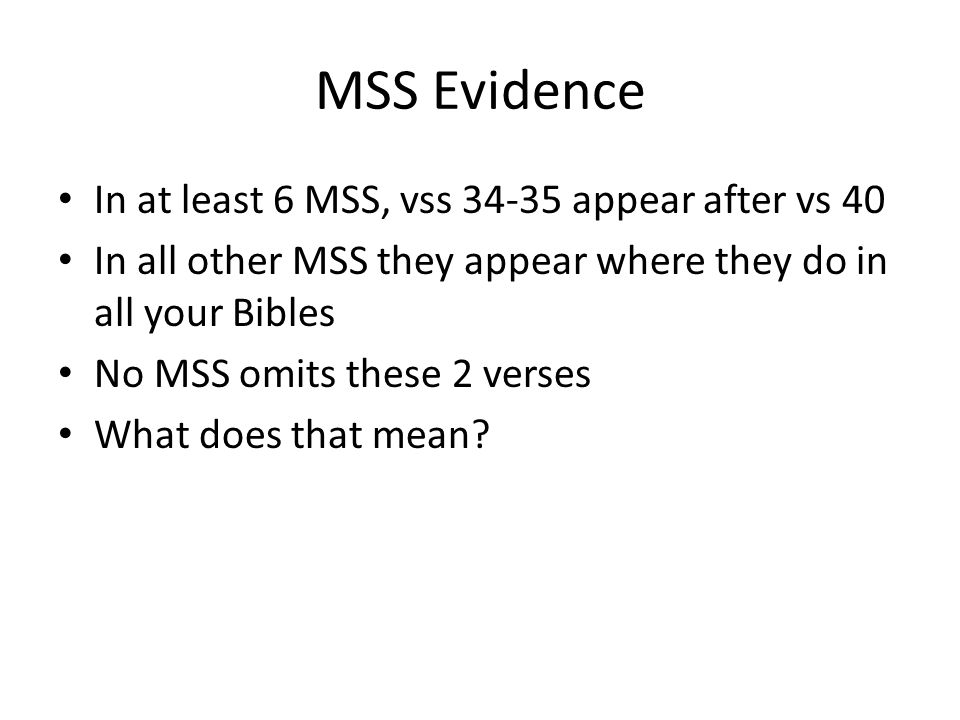 MSS Evidence In at least 6 MSS, vss 34-35 appear after vs 40 In all other MSS they appear where they do in all your Bibles No MSS omits these 2 verses What does that mean