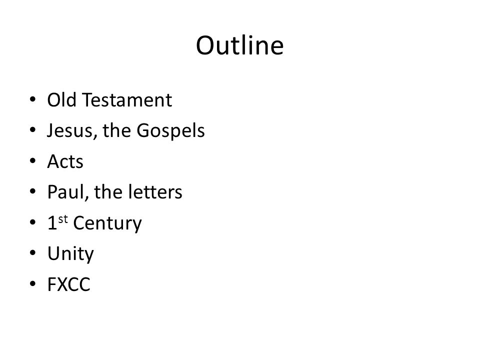 Outline Old Testament Jesus, the Gospels Acts Paul, the letters 1 st Century Unity FXCC
