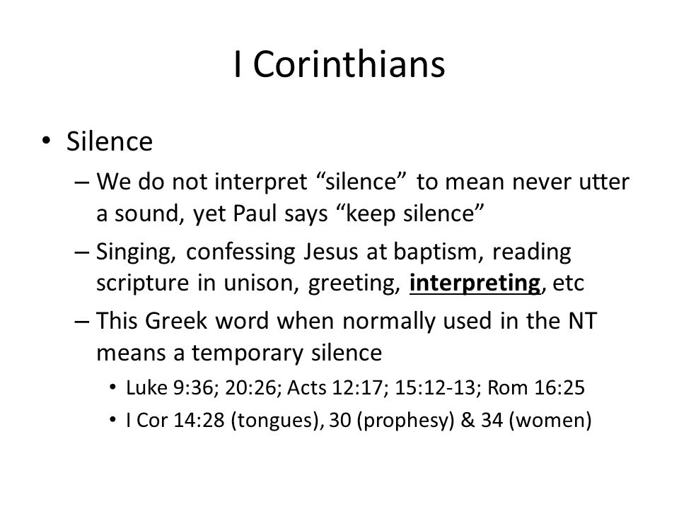 "I Corinthians Silence – We do not interpret ""silence"" to mean never utter a sound, yet Paul says ""keep silence"" – Singing, confessing Jesus at baptism"