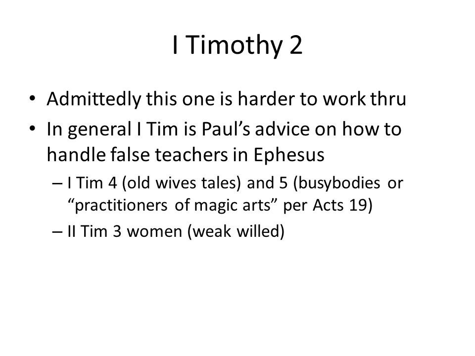 I Timothy 2 Admittedly this one is harder to work thru In general I Tim is Paul's advice on how to handle false teachers in Ephesus – I Tim 4 (old wiv