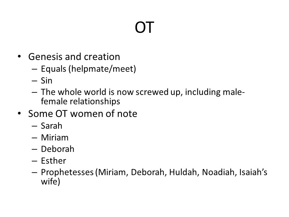 OT Genesis and creation – Equals (helpmate/meet) – Sin – The whole world is now screwed up, including male- female relationships Some OT women of note – Sarah – Miriam – Deborah – Esther – Prophetesses (Miriam, Deborah, Huldah, Noadiah, Isaiah's wife)