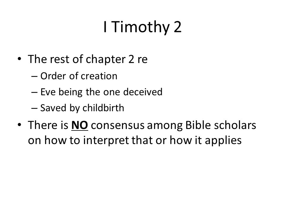 I Timothy 2 The rest of chapter 2 re – Order of creation – Eve being the one deceived – Saved by childbirth There is NO consensus among Bible scholars on how to interpret that or how it applies
