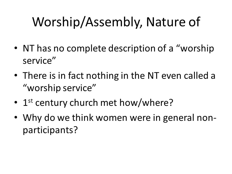 Worship/Assembly, Nature of NT has no complete description of a worship service There is in fact nothing in the NT even called a worship service 1 st century church met how/where.