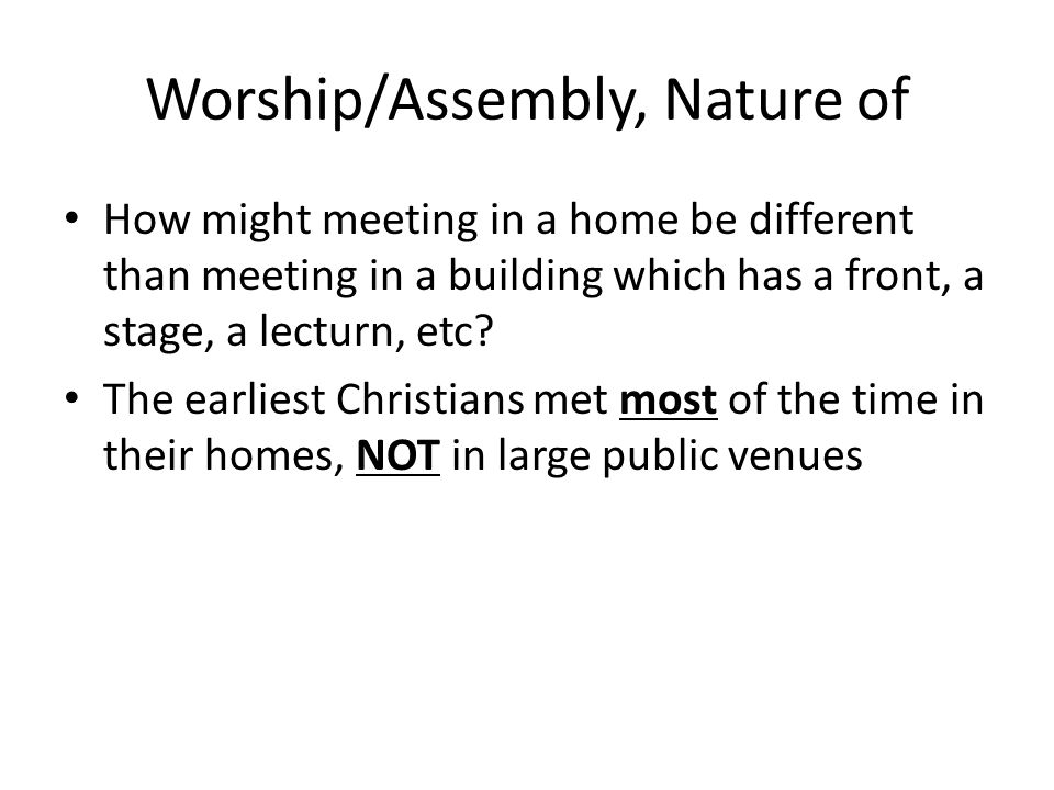 Worship/Assembly, Nature of How might meeting in a home be different than meeting in a building which has a front, a stage, a lecturn, etc? The earlie
