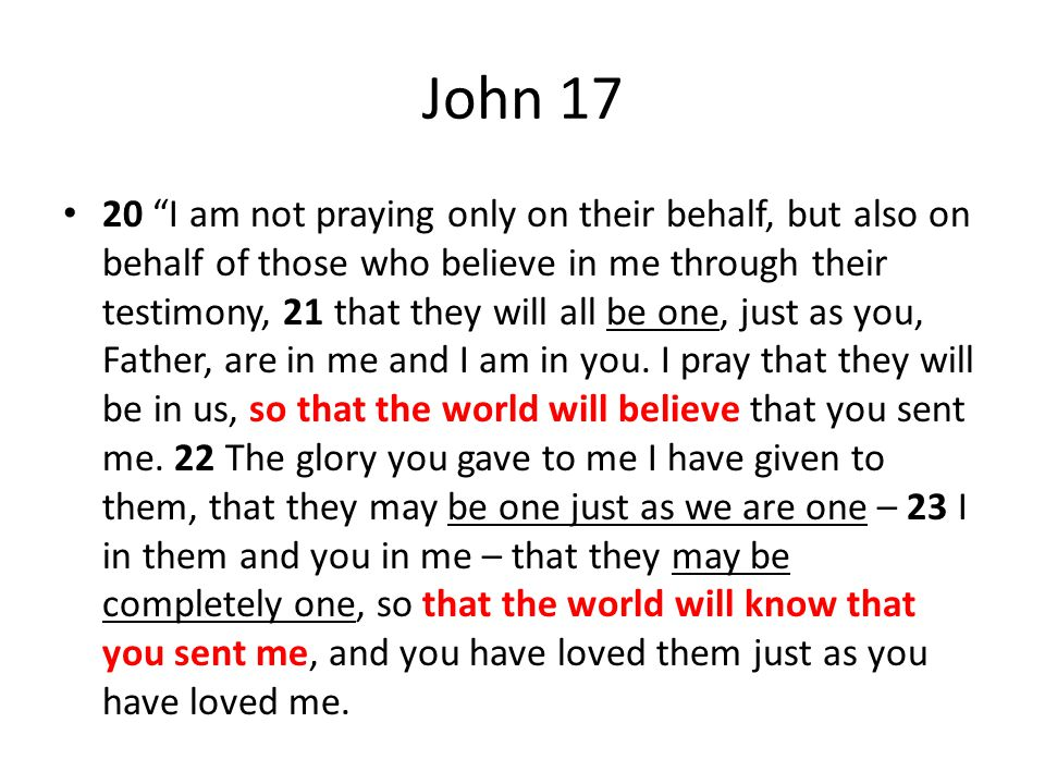 John 17 20 I am not praying only on their behalf, but also on behalf of those who believe in me through their testimony, 21 that they will all be one, just as you, Father, are in me and I am in you.