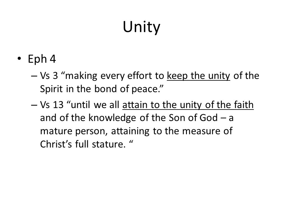 Unity Eph 4 – Vs 3 making every effort to keep the unity of the Spirit in the bond of peace. – Vs 13 until we all attain to the unity of the faith and of the knowledge of the Son of God – a mature person, attaining to the measure of Christ's full stature.