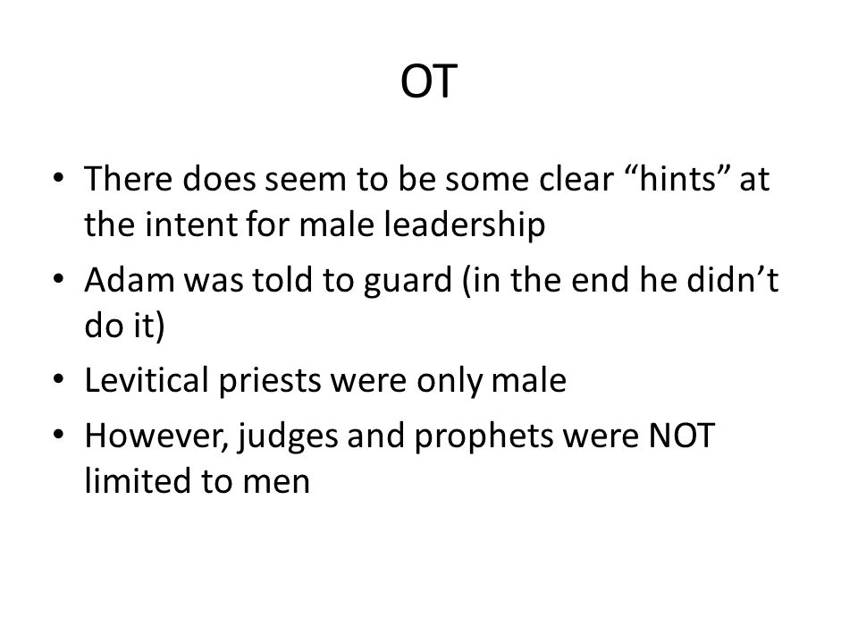 "OT There does seem to be some clear ""hints"" at the intent for male leadership Adam was told to guard (in the end he didn't do it) Levitical priests we"