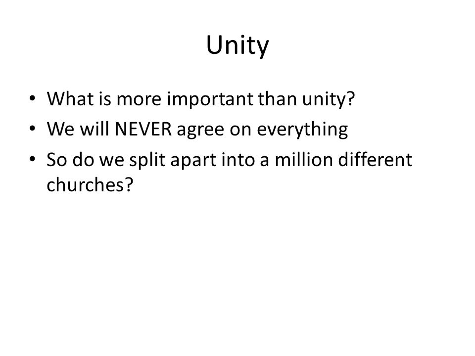 Unity What is more important than unity? We will NEVER agree on everything So do we split apart into a million different churches?