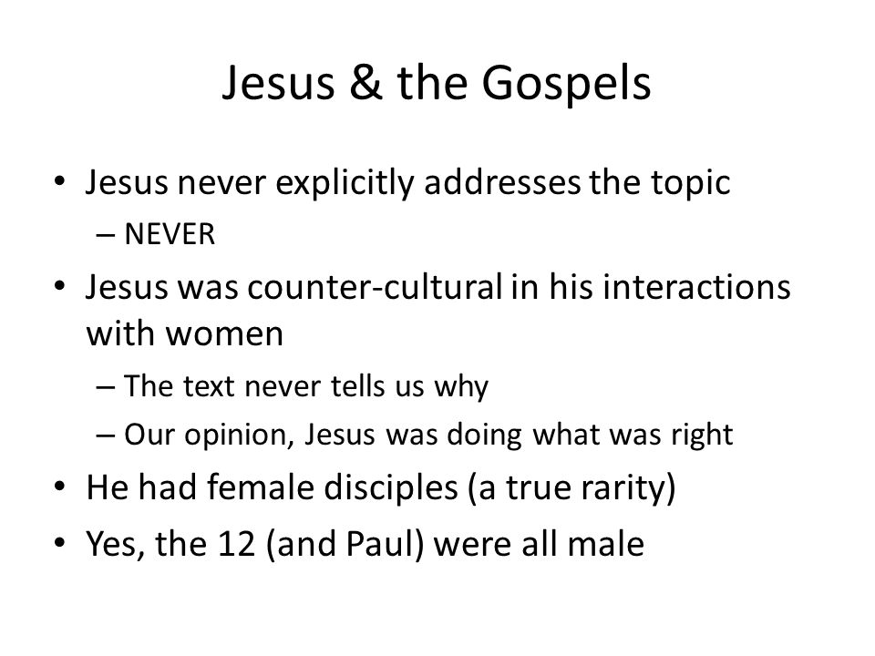 Jesus & the Gospels Jesus never explicitly addresses the topic – NEVER Jesus was counter-cultural in his interactions with women – The text never tells us why – Our opinion, Jesus was doing what was right He had female disciples (a true rarity) Yes, the 12 (and Paul) were all male