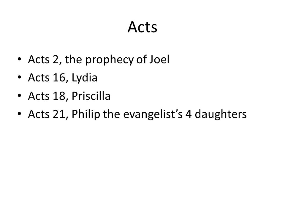 Acts Acts 2, the prophecy of Joel Acts 16, Lydia Acts 18, Priscilla Acts 21, Philip the evangelist's 4 daughters