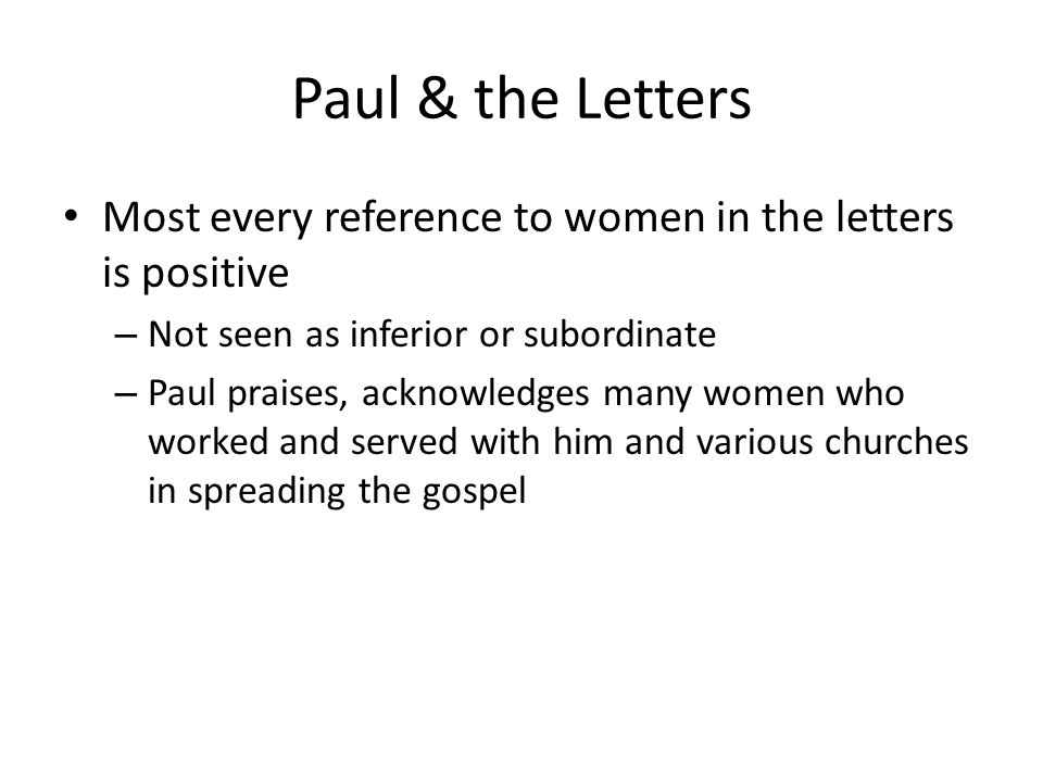 Paul & the Letters Most every reference to women in the letters is positive – Not seen as inferior or subordinate – Paul praises, acknowledges many women who worked and served with him and various churches in spreading the gospel