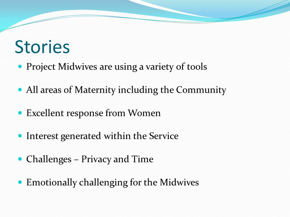 Stories Project Midwives are using a variety of tools All areas of Maternity including the Community Excellent response from Women Interest generated within the Service Challenges – Privacy and Time Emotionally challenging for the Midwives