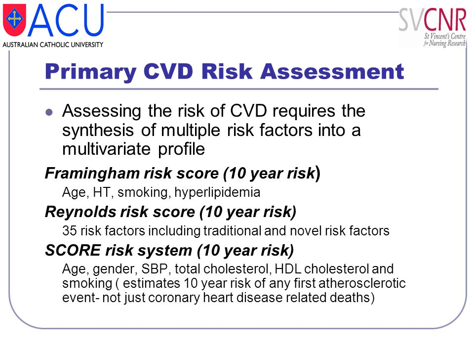 Primary CVD Risk Assessment Assessing the risk of CVD requires the synthesis of multiple risk factors into a multivariate profile Framingham risk scor
