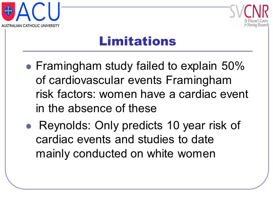Limitations Framingham study failed to explain 50% of cardiovascular events Framingham risk factors: women have a cardiac event in the absence of thes