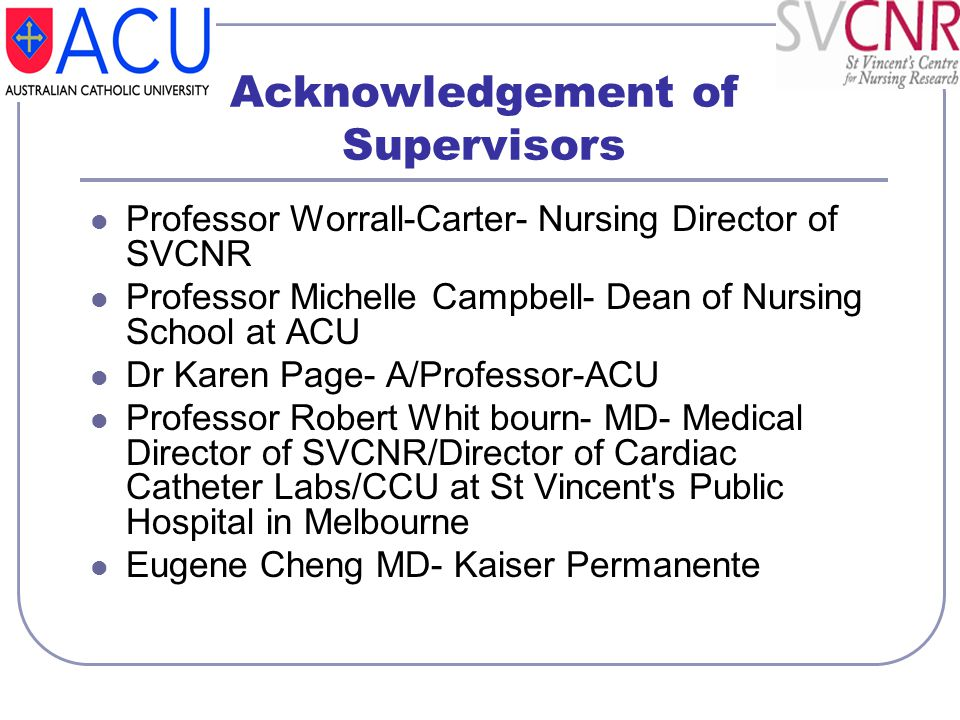 Acknowledgement of Supervisors Professor Worrall-Carter- Nursing Director of SVCNR Professor Michelle Campbell- Dean of Nursing School at ACU Dr Karen
