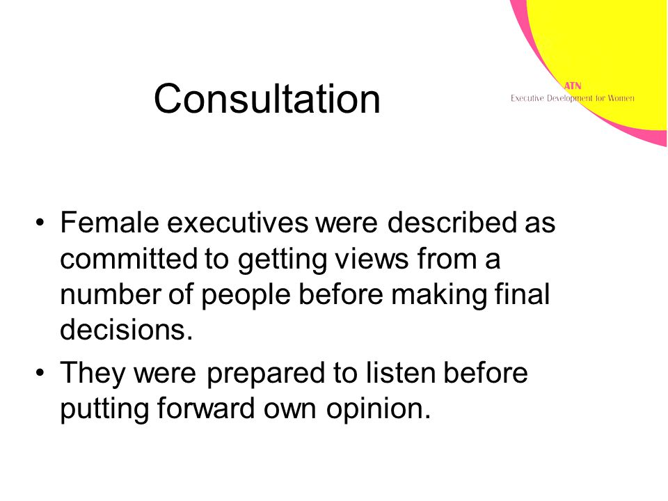 Consultation Female executives were described as committed to getting views from a number of people before making final decisions.