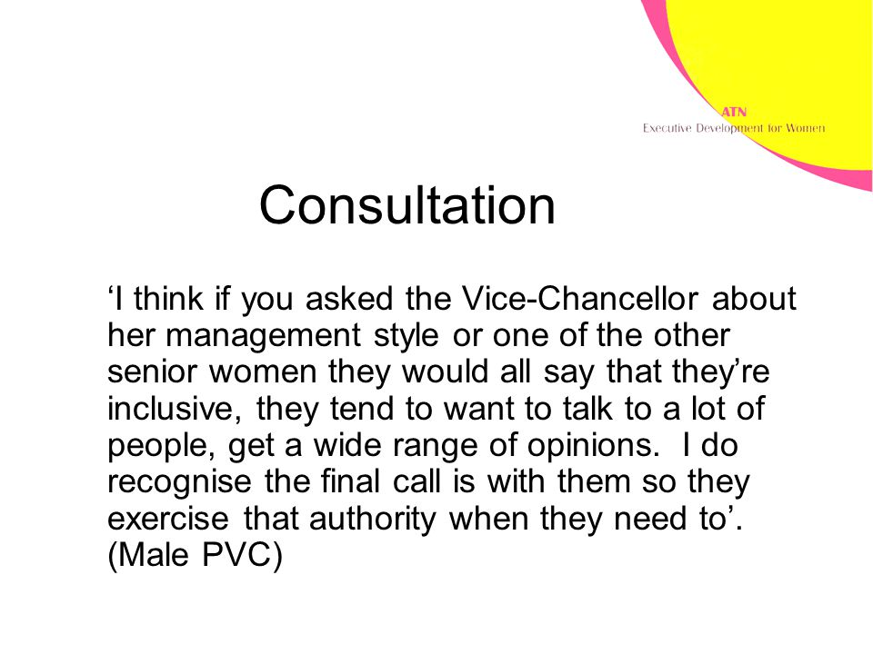 Consultation 'I think if you asked the Vice-Chancellor about her management style or one of the other senior women they would all say that they're inclusive, they tend to want to talk to a lot of people, get a wide range of opinions.